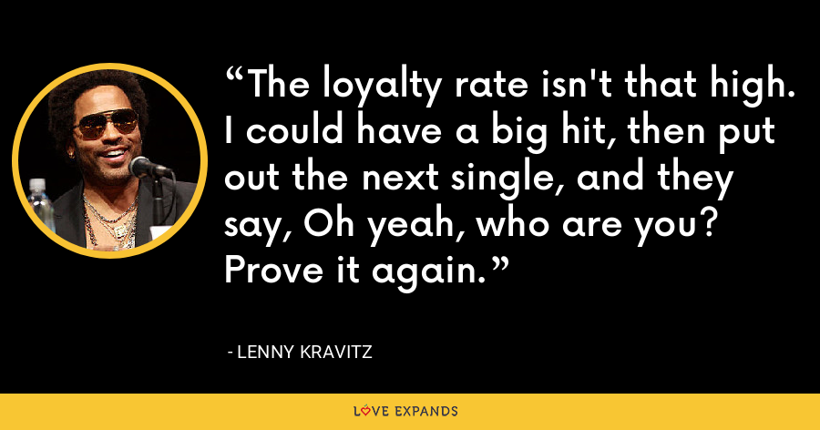 The loyalty rate isn't that high. I could have a big hit, then put out the next single, and they say, Oh yeah, who are you? Prove it again. - Lenny Kravitz