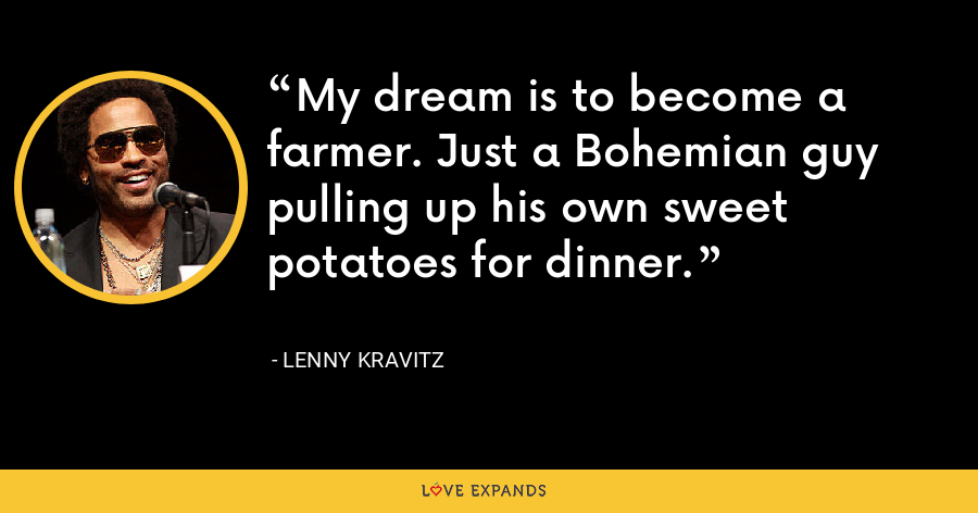 My dream is to become a farmer. Just a Bohemian guy pulling up his own sweet potatoes for dinner. - Lenny Kravitz