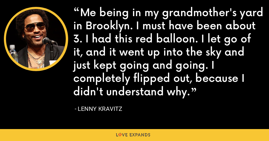 Me being in my grandmother's yard in Brooklyn. I must have been about 3. I had this red balloon. I let go of it, and it went up into the sky and just kept going and going. I completely flipped out, because I didn't understand why. - Lenny Kravitz