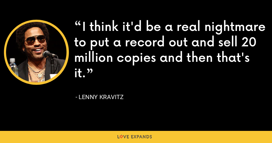 I think it'd be a real nightmare to put a record out and sell 20 million copies and then that's it. - Lenny Kravitz