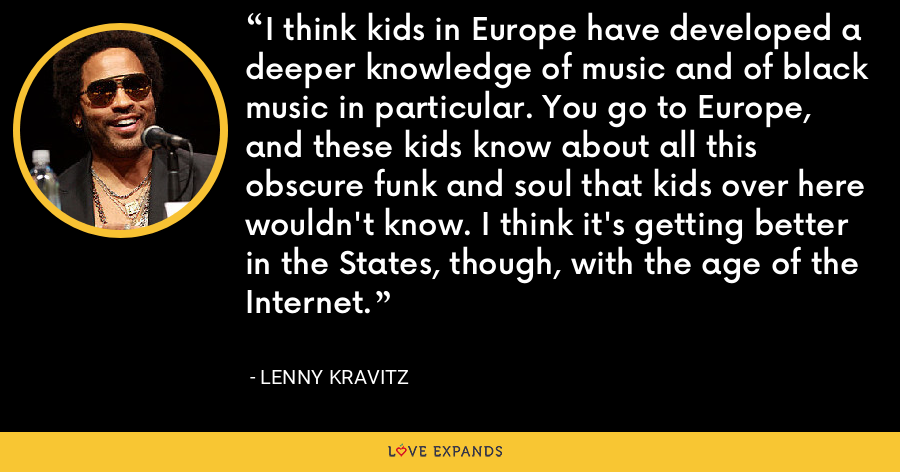 I think kids in Europe have developed a deeper knowledge of music and of black music in particular. You go to Europe, and these kids know about all this obscure funk and soul that kids over here wouldn't know. I think it's getting better in the States, though, with the age of the Internet. - Lenny Kravitz