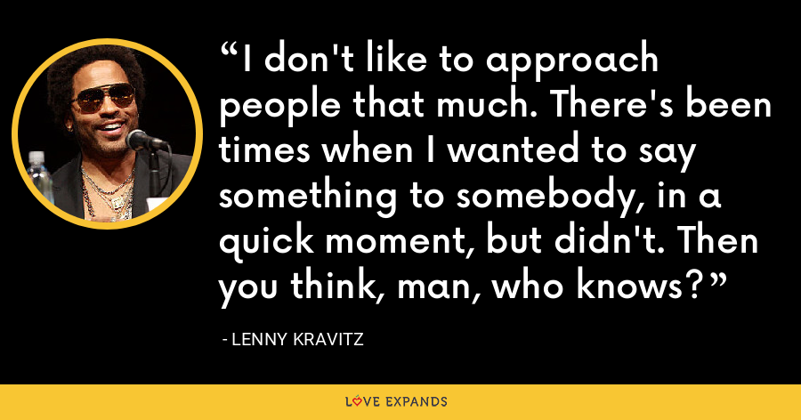 I don't like to approach people that much. There's been times when I wanted to say something to somebody, in a quick moment, but didn't. Then you think, man, who knows? - Lenny Kravitz