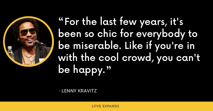 For the last few years, it's been so chic for everybody to be miserable. Like if you're in with the cool crowd, you can't be happy. - Lenny Kravitz