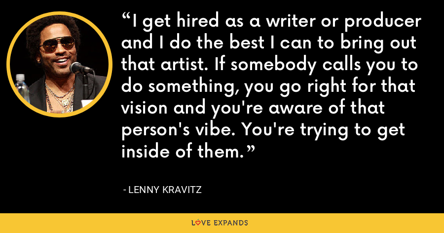 I get hired as a writer or producer and I do the best I can to bring out that artist. If somebody calls you to do something, you go right for that vision and you're aware of that person's vibe. You're trying to get inside of them. - Lenny Kravitz