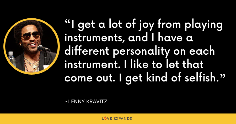 I get a lot of joy from playing instruments, and I have a different personality on each instrument. I like to let that come out. I get kind of selfish. - Lenny Kravitz