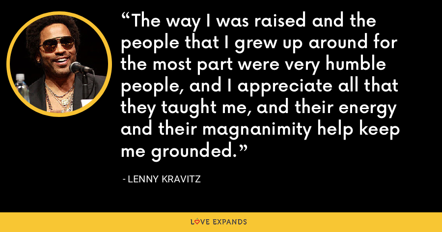 The way I was raised and the people that I grew up around for the most part were very humble people, and I appreciate all that they taught me, and their energy and their magnanimity help keep me grounded. - Lenny Kravitz