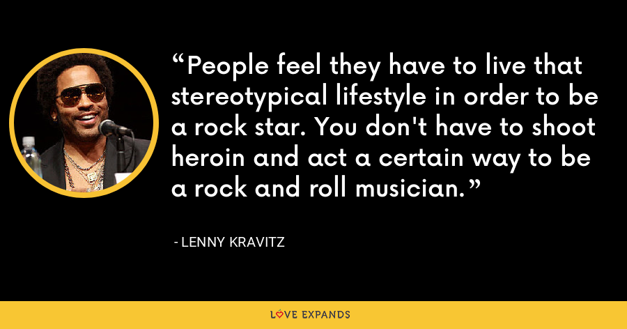 People feel they have to live that stereotypical lifestyle in order to be a rock star. You don't have to shoot heroin and act a certain way to be a rock and roll musician. - Lenny Kravitz
