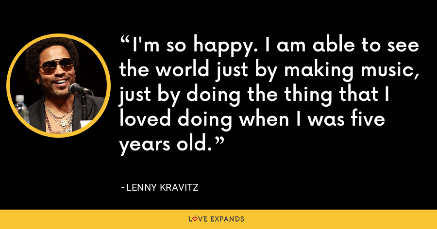 I'm so happy. I am able to see the world just by making music, just by doing the thing that I loved doing when I was five years old. - Lenny Kravitz