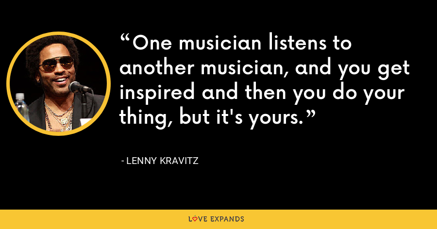 One musician listens to another musician, and you get inspired and then you do your thing, but it's yours. - Lenny Kravitz