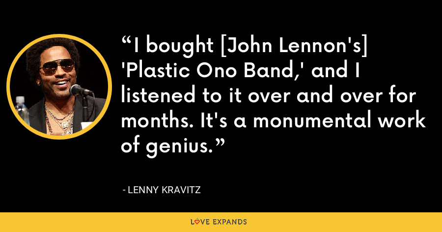 I bought [John Lennon's] 'Plastic Ono Band,' and I listened to it over and over for months. It's a monumental work of genius. - Lenny Kravitz