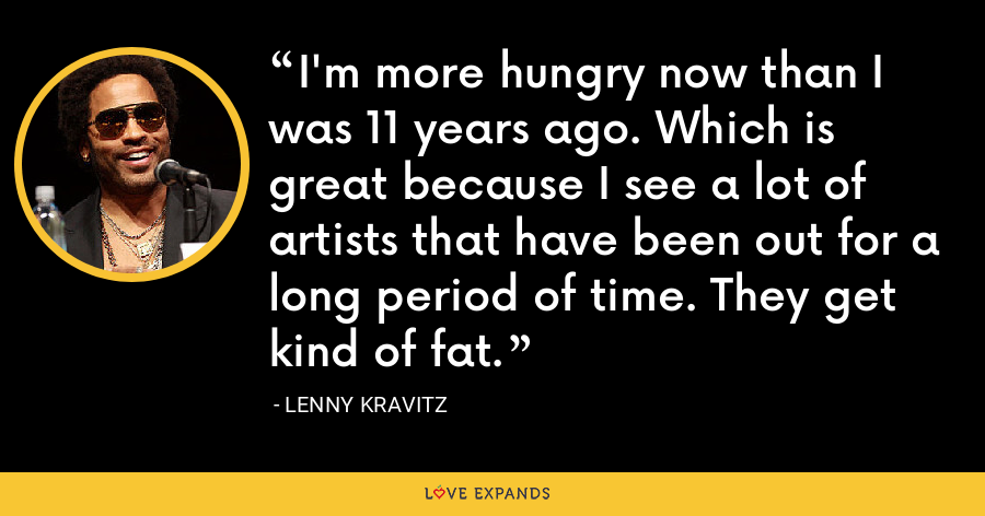 I'm more hungry now than I was 11 years ago. Which is great because I see a lot of artists that have been out for a long period of time. They get kind of fat. - Lenny Kravitz