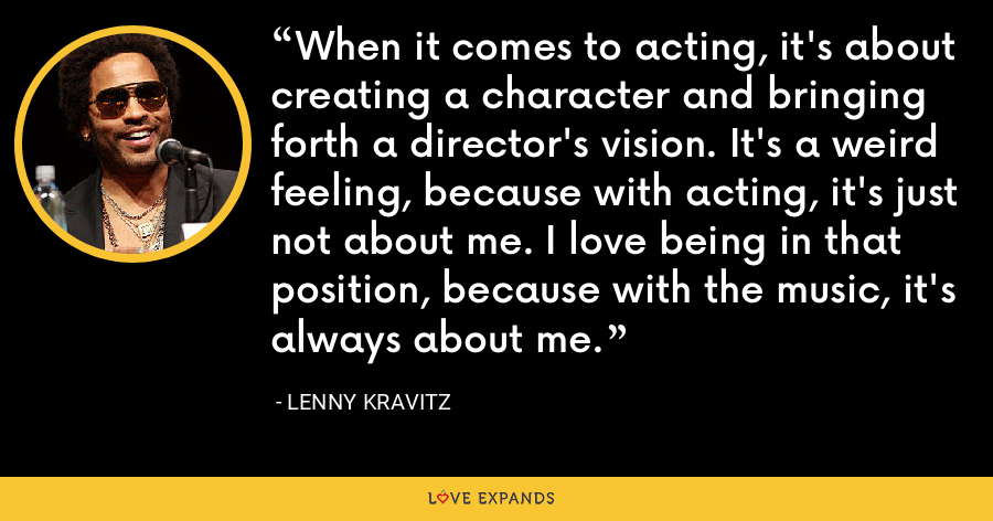 When it comes to acting, it's about creating a character and bringing forth a director's vision. It's a weird feeling, because with acting, it's just not about me. I love being in that position, because with the music, it's always about me. - Lenny Kravitz