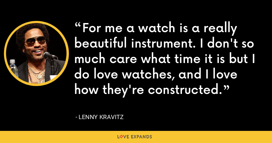For me a watch is a really beautiful instrument. I don't so much care what time it is but I do love watches, and I love how they're constructed. - Lenny Kravitz