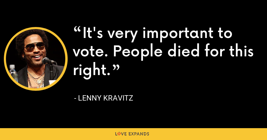It's very important to vote. People died for this right. - Lenny Kravitz