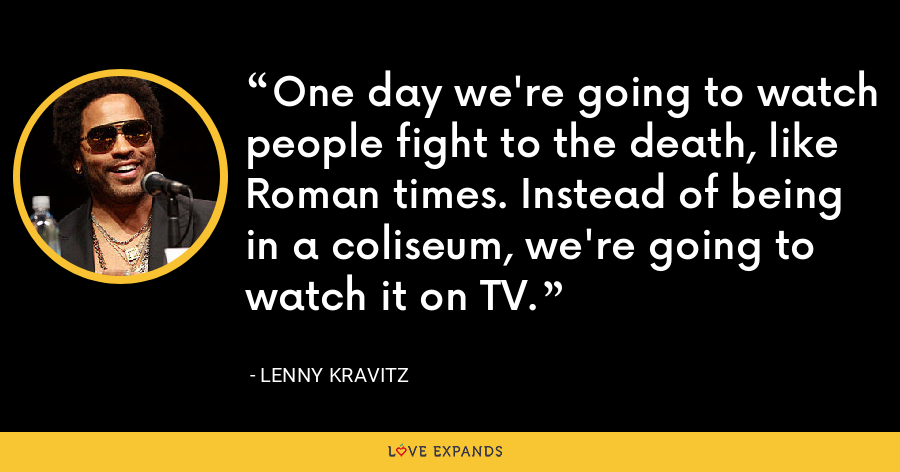 One day we're going to watch people fight to the death, like Roman times. Instead of being in a coliseum, we're going to watch it on TV. - Lenny Kravitz