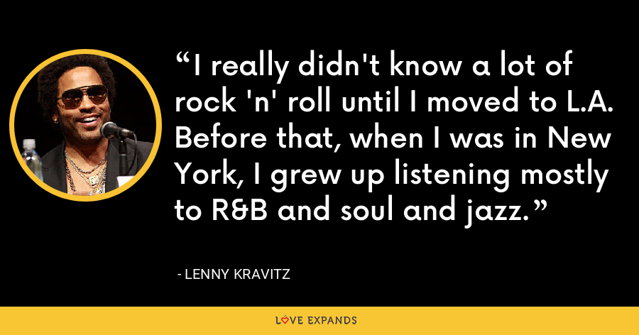 I really didn't know a lot of rock 'n' roll until I moved to L.A. Before that, when I was in New York, I grew up listening mostly to R&B and soul and jazz. - Lenny Kravitz