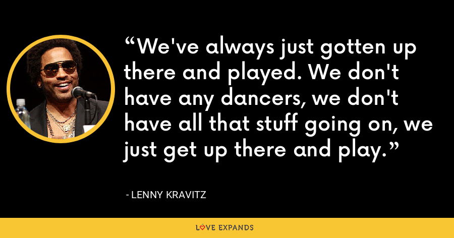 We've always just gotten up there and played. We don't have any dancers, we don't have all that stuff going on, we just get up there and play. - Lenny Kravitz