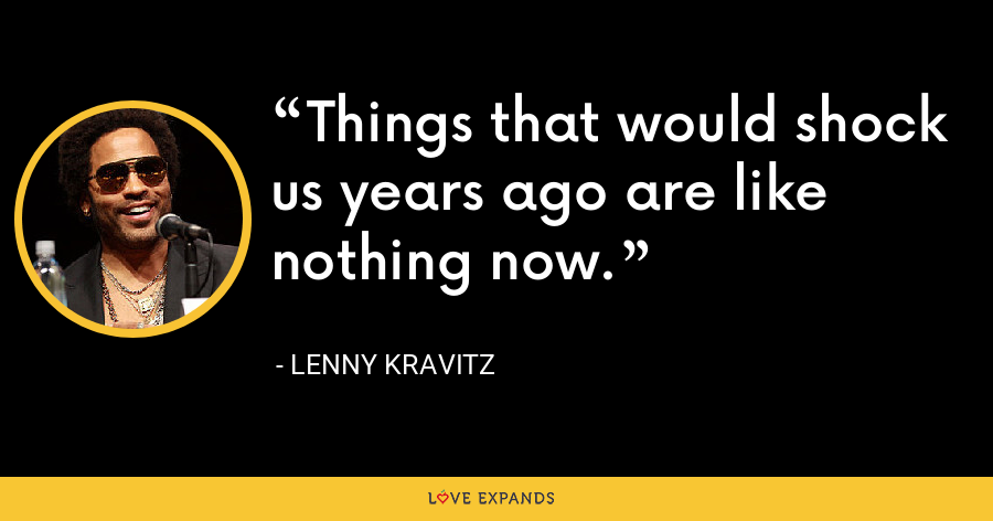 Things that would shock us years ago are like nothing now. - Lenny Kravitz