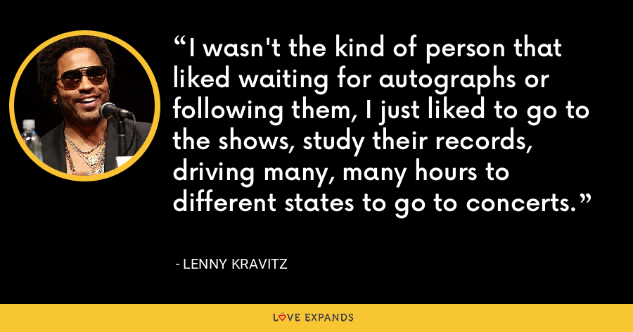I wasn't the kind of person that liked waiting for autographs or following them, I just liked to go to the shows, study their records, driving many, many hours to different states to go to concerts. - Lenny Kravitz
