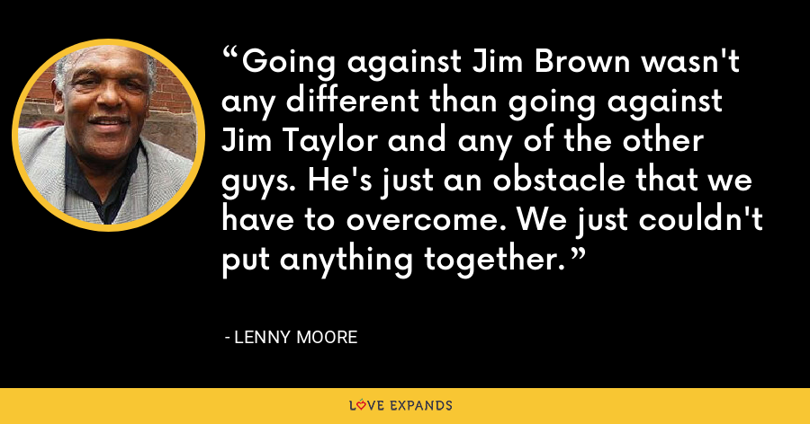 Going against Jim Brown wasn't any different than going against Jim Taylor and any of the other guys. He's just an obstacle that we have to overcome. We just couldn't put anything together. - Lenny Moore