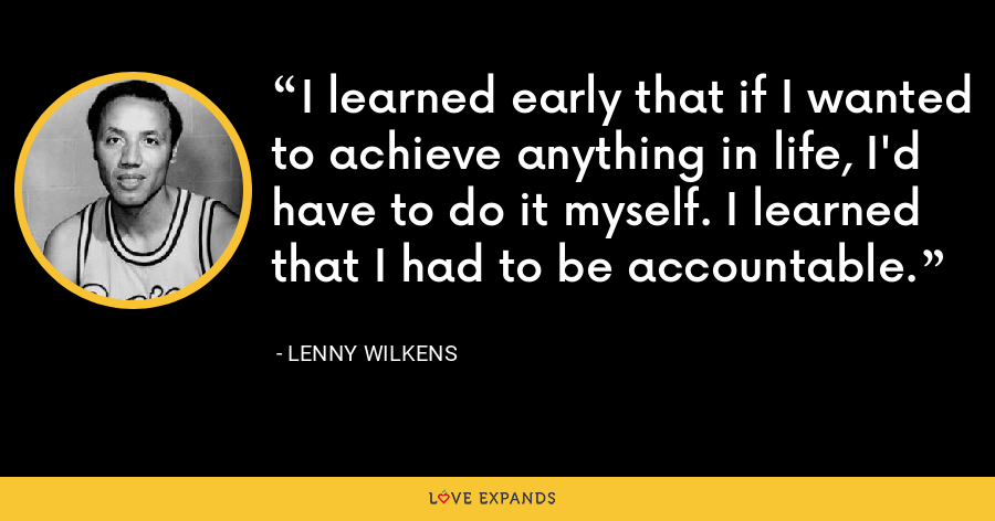 I learned early that if I wanted to achieve anything in life, I'd have to do it myself. I learned that I had to be accountable. - Lenny Wilkens