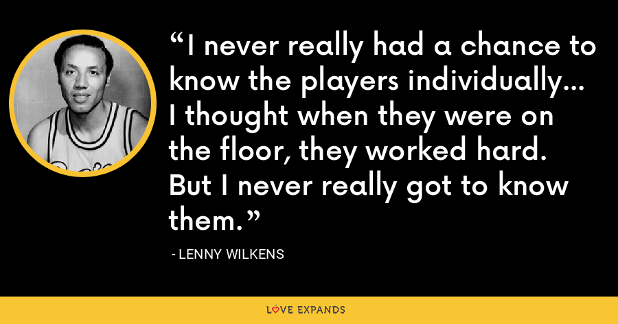 I never really had a chance to know the players individually... I thought when they were on the floor, they worked hard. But I never really got to know them. - Lenny Wilkens