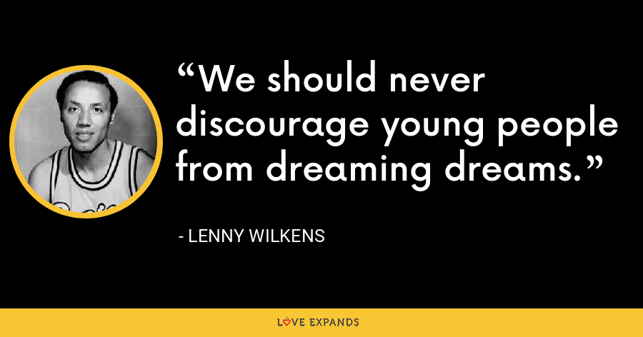 We should never discourage young people from dreaming dreams. - Lenny Wilkens