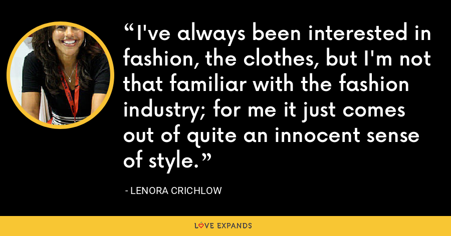 I've always been interested in fashion, the clothes, but I'm not that familiar with the fashion industry; for me it just comes out of quite an innocent sense of style. - Lenora Crichlow