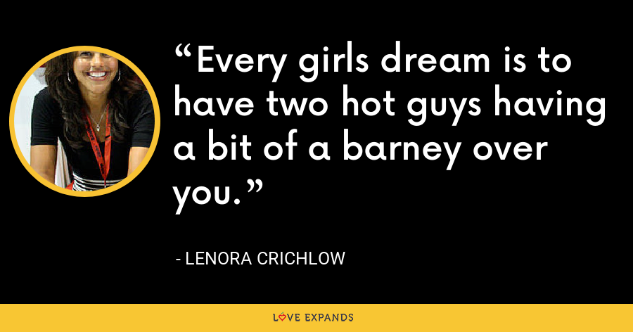 Every girls dream is to have two hot guys having a bit of a barney over you. - Lenora Crichlow