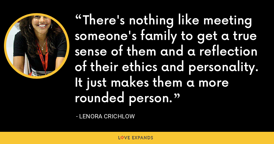 There's nothing like meeting someone's family to get a true sense of them and a reflection of their ethics and personality. It just makes them a more rounded person. - Lenora Crichlow