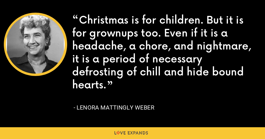 Christmas is for children. But it is for grownups too. Even if it is a headache, a chore, and nightmare, it is a period of necessary defrosting of chill and hide bound hearts. - Lenora Mattingly Weber