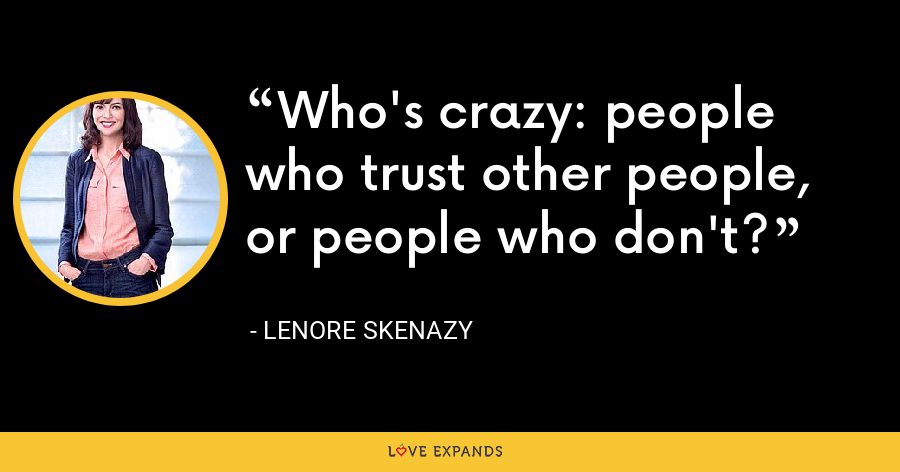 Who's crazy: people who trust other people, or people who don't? - Lenore Skenazy