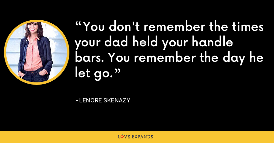 You don't remember the times your dad held your handle bars. You remember the day he let go. - Lenore Skenazy