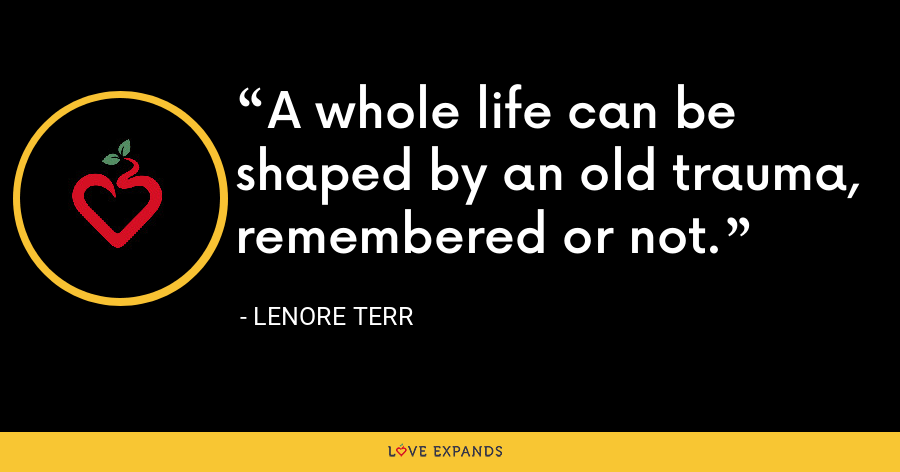 A whole life can be shaped by an old trauma, remembered or not. - Lenore Terr