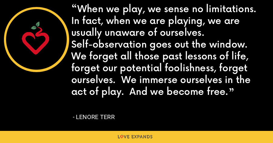 When we play, we sense no limitations.  In fact, when we are playing, we are usually unaware of ourselves.  Self-observation goes out the window.  We forget all those past lessons of life, forget our potential foolishness, forget ourselves.  We immerse ourselves in the act of play.  And we become free. - Lenore Terr