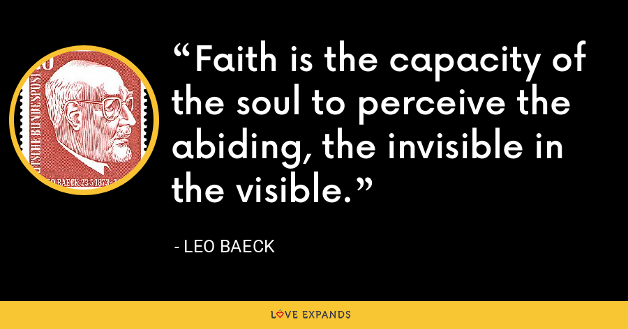 Faith is the capacity of the soul to perceive the abiding, the invisible in the visible. - Leo Baeck