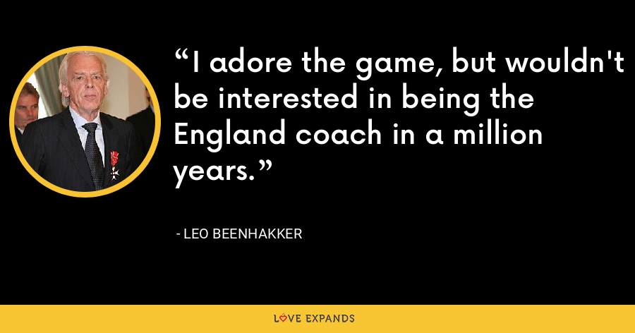 I adore the game, but wouldn't be interested in being the England coach in a million years. - Leo Beenhakker