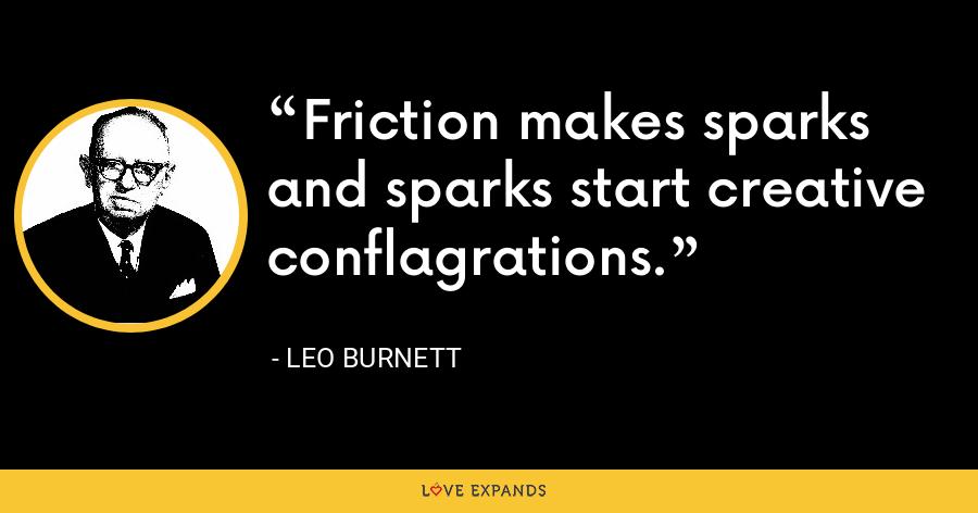 Friction makes sparks and sparks start creative conflagrations. - Leo Burnett