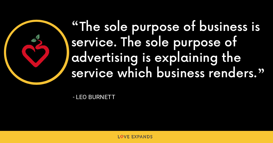 The sole purpose of business is service. The sole purpose of advertising is explaining the service which business renders. - Leo Burnett