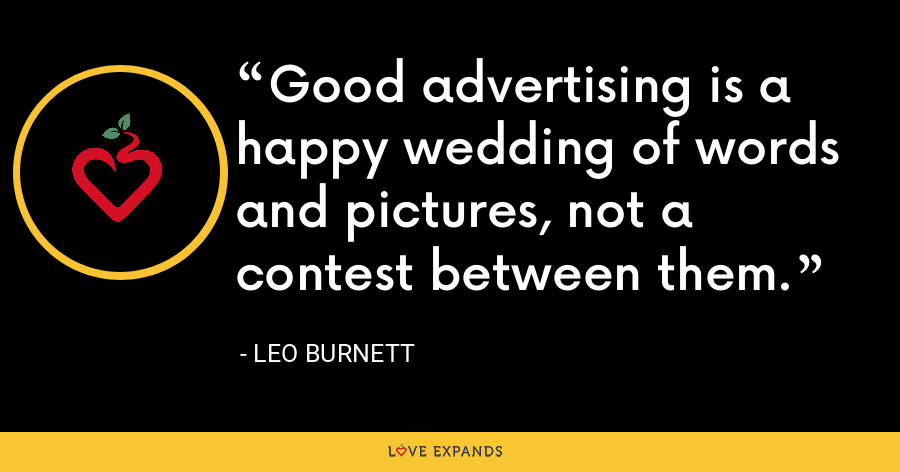 Good advertising is a happy wedding of words and pictures, not a contest between them. - Leo Burnett