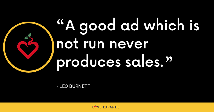 A good ad which is not run never produces sales. - Leo Burnett