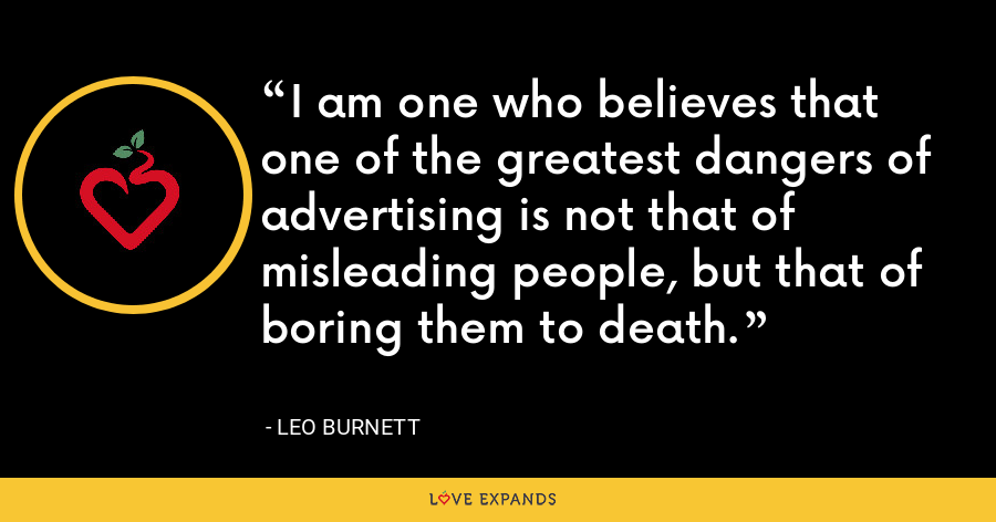 I am one who believes that one of the greatest dangers of advertising is not that of misleading people, but that of boring them to death. - Leo Burnett