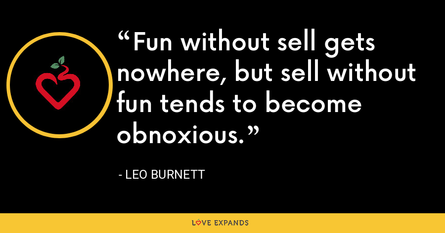 Fun without sell gets nowhere, but sell without fun tends to become obnoxious. - Leo Burnett