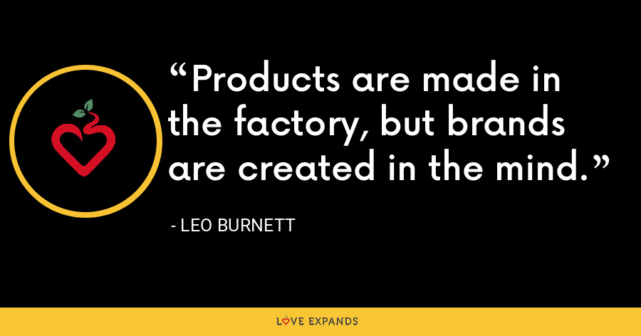 Products are made in the factory, but brands are created in the mind. - Leo Burnett