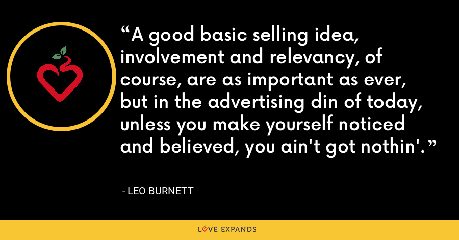 A good basic selling idea, involvement and relevancy, of course, are as important as ever, but in the advertising din of today, unless you make yourself noticed and believed, you ain't got nothin'. - Leo Burnett