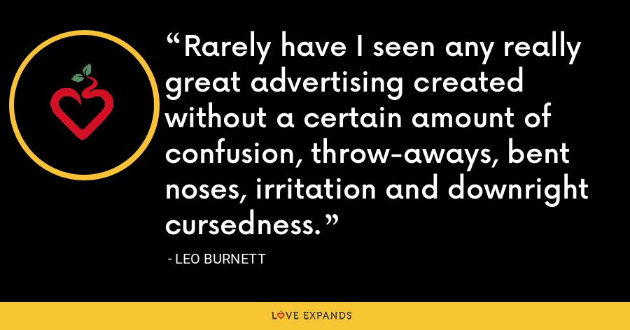 Rarely have I seen any really great advertising created without a certain amount of confusion, throw-aways, bent noses, irritation and downright cursedness. - Leo Burnett