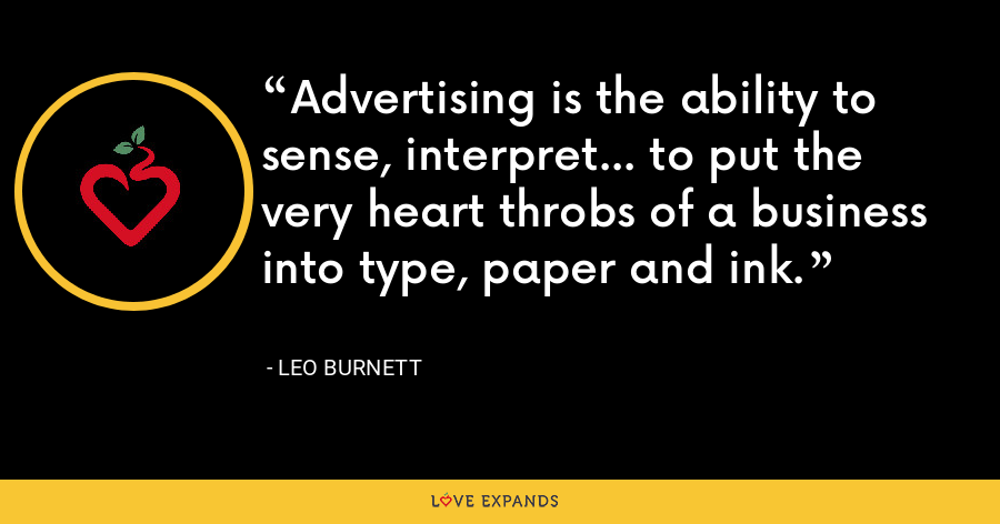 Advertising is the ability to sense, interpret... to put the very heart throbs of a business into type, paper and ink. - Leo Burnett