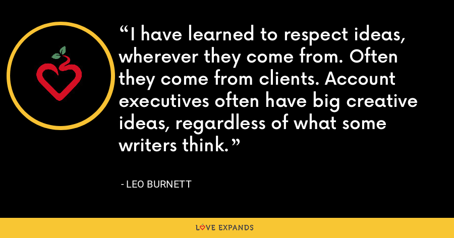 I have learned to respect ideas, wherever they come from. Often they come from clients. Account executives often have big creative ideas, regardless of what some writers think. - Leo Burnett