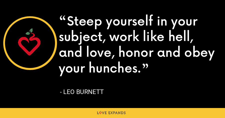 Steep yourself in your subject, work like hell, and love, honor and obey your hunches. - Leo Burnett