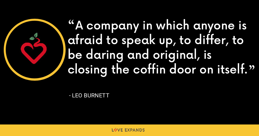 A company in which anyone is afraid to speak up, to differ, to be daring and original, is closing the coffin door on itself. - Leo Burnett
